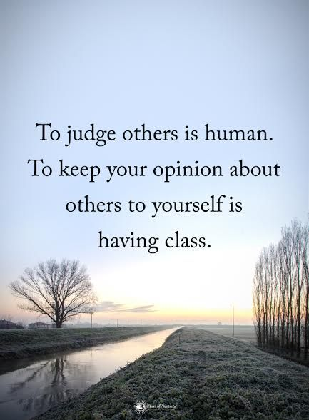 To judge others is human. To keep your opinion about others to yourself is having class.