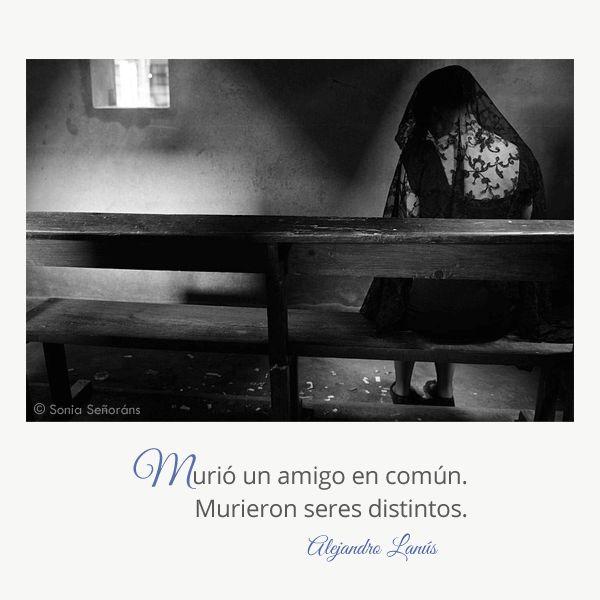 Murió un amigo en común. Murieron seres distintos. #Umbrales #AlejandroLanus #Aforismos