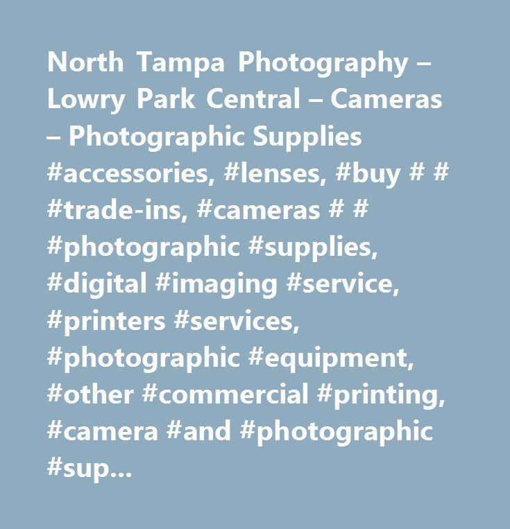 North Tampa Photography – Lowry Park Central – Cameras – Photographic Supplies #accessories, #lenses, #buy # # #trade-ins, #cameras # # #photographic #supplies, #digital #imaging #service, #printers #services, #photographic #equipment, #other #commercial #printing, #camera #and #photographic #supplies #stores, #data #processing #serv #document #imaging #systems # # #service, #camera #and #photographic #supply #stores, #data #processing #service #document #imaging #systems # # #service…