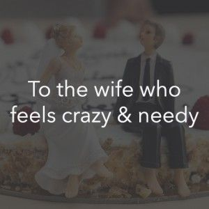 To the wife who feels crazy and needy...