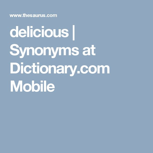 delicious | Synonyms at Dictionary.com Mobile