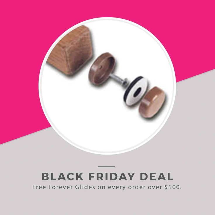 Black Friday Deal! Free Forever Glides with every purchase over $100. The first self-leveling glide for wood furniture. Forever Glides slide easily and protect floors such as hardwood, linoleum, ceramic tile, carpet, brick, decks, concrete and more.