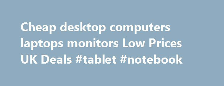 Cheap desktop computers laptops monitors Low Prices UK Deals #tablet #notebook http://tablet.remmont.com/cheap-desktop-computers-laptops-monitors-low-prices-uk-deals-tablet-notebook/  Computers Computers at Ebuyer.com Here at Ebuyer.com we stock everything that computer users need. From desktop machines, laptops and tablet PCs for the business, home and school user to hard drives, cables and accessories for the DIY builder. Gamers too are covered with our extensive range of gaming computers…