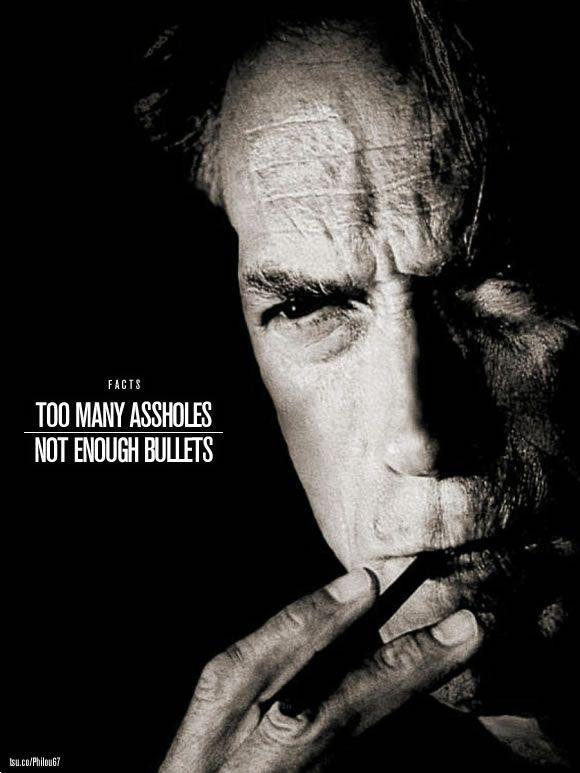 Clint talking ... too many #assholes, not enough #bullets ..