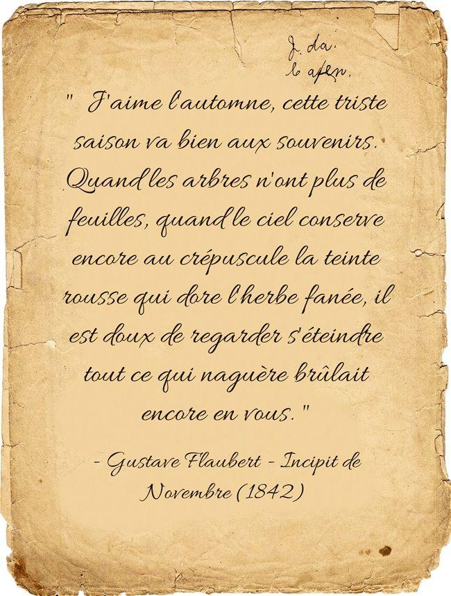 """""""J'aime l'automne, cette triste saison va bien aux souvenirs. Quand les arbres n'ont plus de feuilles, quand le ciel conserve encore au crépuscule la teinte rousse qui dore l'herbe fanée, il est doux de regarder s'éteindre tout ce qui naguère brûlait encore en vous...""""  Gustave Flaubert - Incipit de Novembre (1842)"""