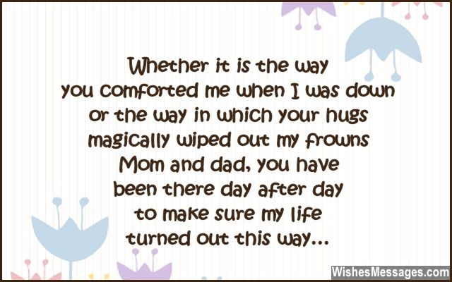 Whether it is the way you comforted me when I was down, or the way in which your hugs magically wiped out my frowns. Mom and dad, you have been there day after day, to make sure my life turned out this way. via WishesMessages.com