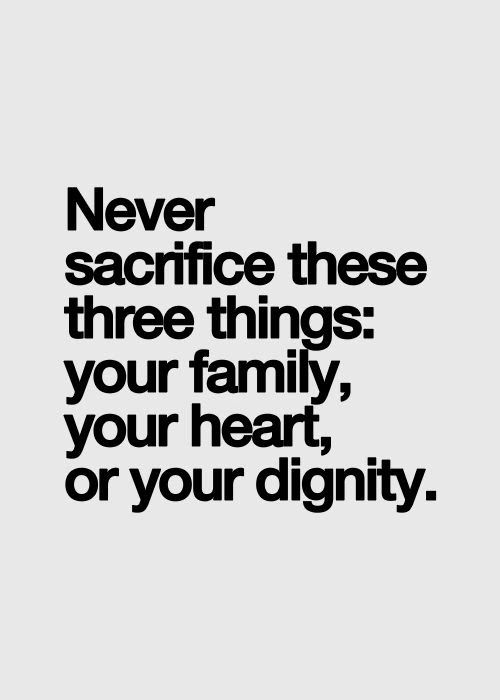 Never sacrifice these 3 things: your family, your heart and your dignity