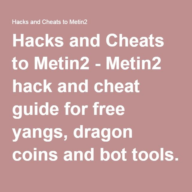 Hacks and Cheats to Metin2 - Metin2 hack and cheat guide for free yangs, dragon coins and bot tools. Get Metin2 programs gratis and use it for better equipment now!