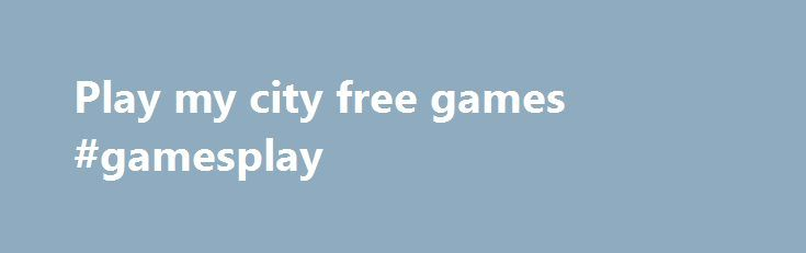 Play my city free games #gamesplay http://game.remmont.com/play-my-city-free-games-gamesplay/  Play my city free games By west16 2008. honey Results 1 – 10 of 100 . Login; Join. My Profile Logout. English. We are happy to prese. All Games Home – Download Free Games – Play Free Games !Download and play the full version of these games for free with no time limits. Discover the…