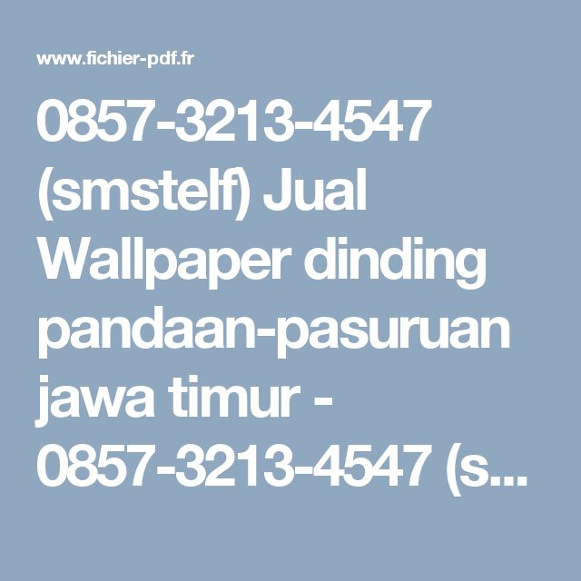 0857-3213-4547 (smstelf) Jual Wallpaper dinding pandaan-pasuruan jawa timur - 0857-3213-4547 (sms/telf) wallpaper dinding pandaan, pasuruan-jawa timur - 0857-3213-4547 sms telf wallpaperdindingpandaanpasuruan.pdf - Fichier PDF