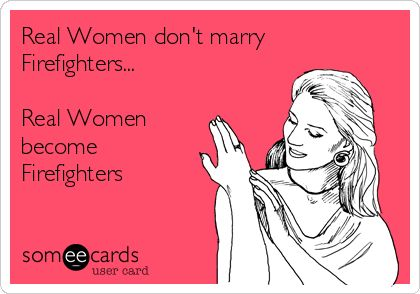 Real Women don't marry Firefighters... Real Women become Firefighters