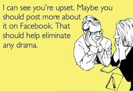 "Yes.  That would definitely help.  And try to be vague about the ""drama"" in your life.  I love that!"