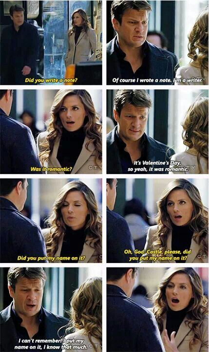 Beckett: Did you write a note? Castle: Of course I wrote a note. I'm a writer. Beckett: Was it romantic? Castle: It's Valentine's Day, so yeah it was romantic. Beckett: Did you put my name on it? Oh, God, Castle, please, did you put my name on it? Castle: I can't remember. I put my name on it. I know that much. Castle TV show quotes