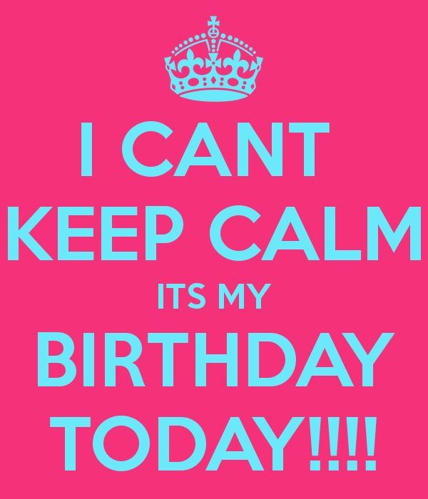 I CANT  KEEP CALM ITS MY BIRTHDAY TODAY!!!!