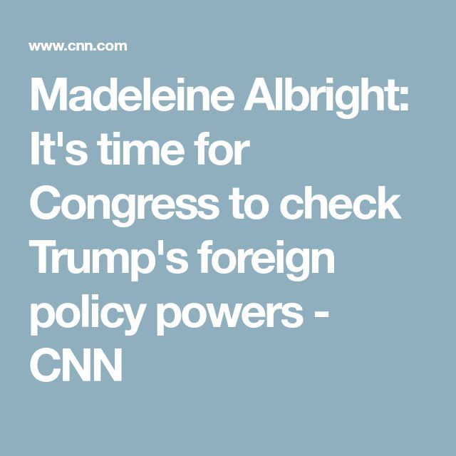Madeleine Albright: It's time for Congress to check Trump's foreign policy powers - CNN