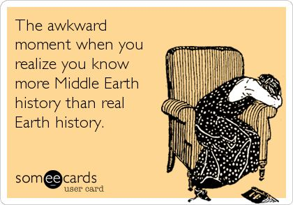 The awkward moment when you realize you know more Middle Earth history than real Earth history.