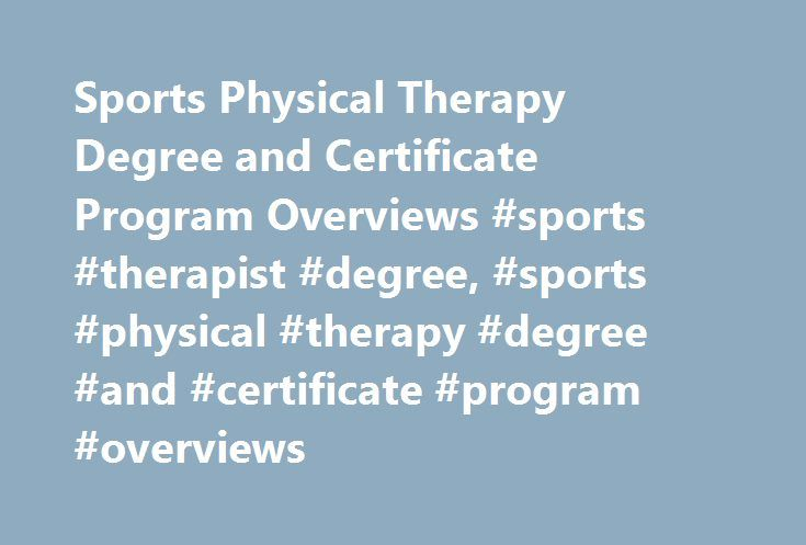 Sports Physical Therapy Degree and Certificate Program Overviews #sports #therapist #degree, #sports #physical #therapy #degree #and #certificate #program #overviews http://zimbabwe.nef2.com/sports-physical-therapy-degree-and-certificate-program-overviews-sports-therapist-degree-sports-physical-therapy-degree-and-certificate-program-overviews/  # Sports Physical Therapy Degree and Certificate Program Overviews Essential Information A physical therapist who has specialized in sports…
