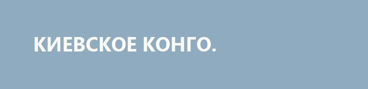 КИЕВСКОЕ КОНГО. http://rusdozor.ru/2016/05/18/kievskoe-kongo/  «Незалежная» ускоренными темпами превращается в сырьевой придаток Запада  Чуть более месяца прошло, как экс-спикер Верховной Рады Владимир Гройсман сменил выдвиженца Майдана Арсения Яценюка на посту премьер-министра Украины, оказавшись в итоге самым молодым главой правительства в истории «незалежной». Срок для ...