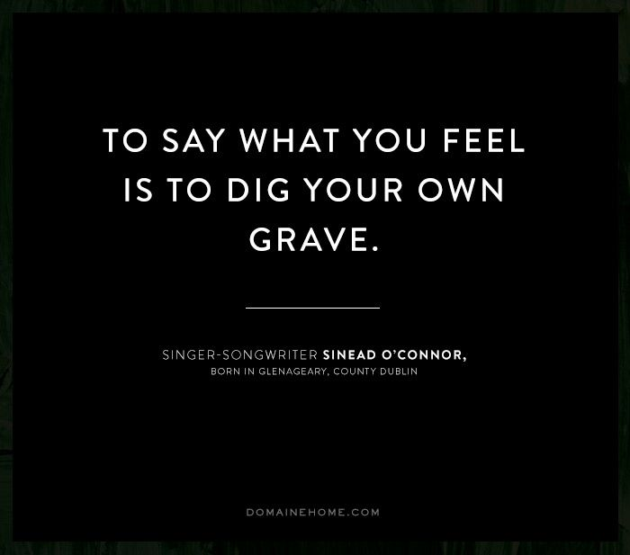 """""""To say what you feel is to dig your own grave."""" - Sinead O'Connor #MyDomaineQuotes"""