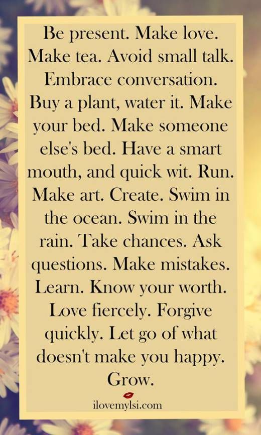 Be present. Make love. Make tea. Avoid small talk. Embrace conversation. Buy a plant, water it. Make your bed. Make someone else's bed. Have a smart mouth, and quick wit. Run. Make art. Create. Swim in the ocean. Swim in the rain. Take chances. Ask questions. Make mistakes. Learn. Know your worth. Love fiercely. Forgive quickly. Let go of what doesn't make you happy. Grow.
