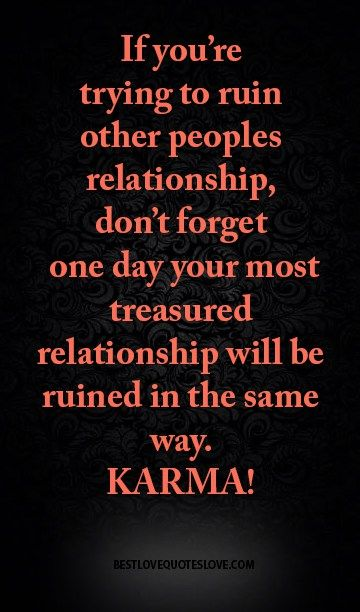 If you are trying to ruin other peoples relationship, don't forget one day your most treasured relationship will be ruined in the same way. KARMA!