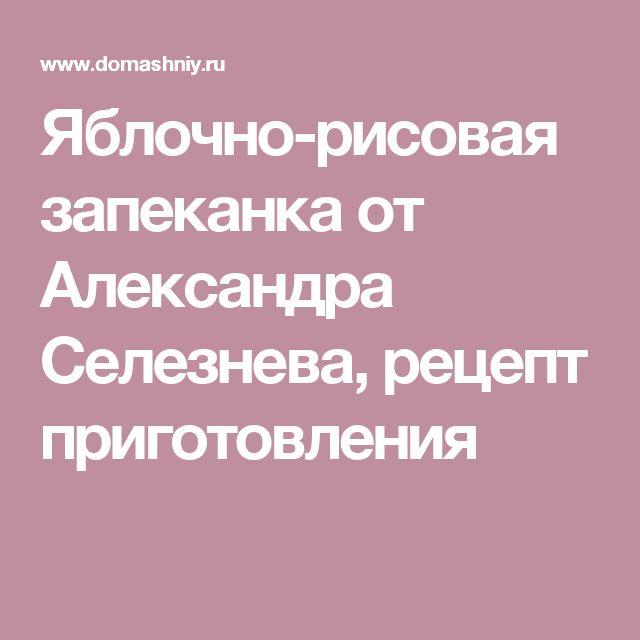 Яблочно-рисовая запеканка от Александра Селезнева, рецепт приготовления