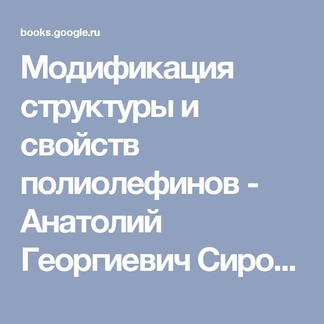 Модификация структуры и свойств полиолефинов - Анатолий Георгиевич Сирота - Google Книги