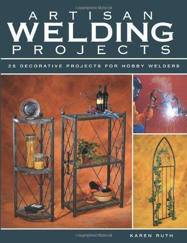 Artisan Welding Projects: 25 Decorative Projects for Hobby Welders by Karen Ruth