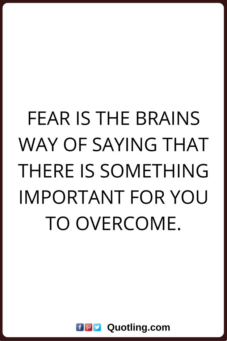 fear quotes Fear is the brains way of saying that there is something important for you to overcome.