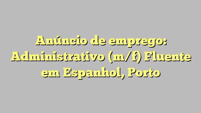 Anúncio de emprego: Administrativo (m/f) Fluente em Espanhol, Porto