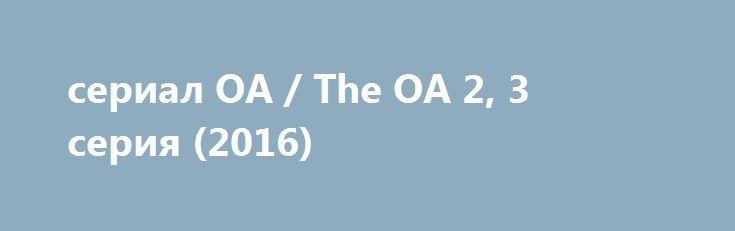 сериал ОА / The OA 2, 3 серия (2016) http://kinofak.net/publ/drama/serial_oa_the_oa_1_2_serija_2016_hd_6/5-1-0-4773  Сериал драма с детективными нотами. Сюжет строится вокруг ребенка, загадочно исчезнувшего из типичного американского городка, где по закону жанра случаются самые жуткие истории. Ребенок, беспомощная слепая девочка по имени Прерия неожиданно для всех возвращается в город. Жителей шокирует это событие, ведь она вернулась спустя семь лет да к тому же зрячей! Ситуация стремительно…