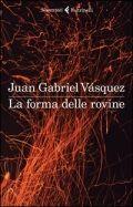 La forma delle rovine - Juan Gabriel Vasquez - Colombia