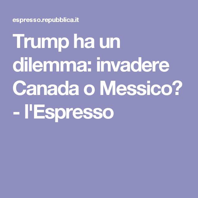 Trump ha un dilemma: invadere Canada o Messico? - l'Espresso