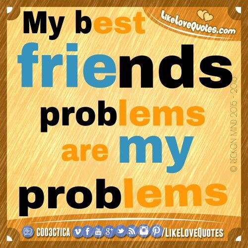 My best #friends problems are my problems.  http://LikeLoveQuotes.com ❤ #LikeLoveQuotes #bestie