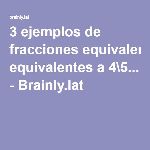 3 ejemplos de fracciones equivalentes a 4\5... - Brainly.lat