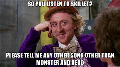 It makes me so upset when people claim they love Skillet and these are the only two songs they know.