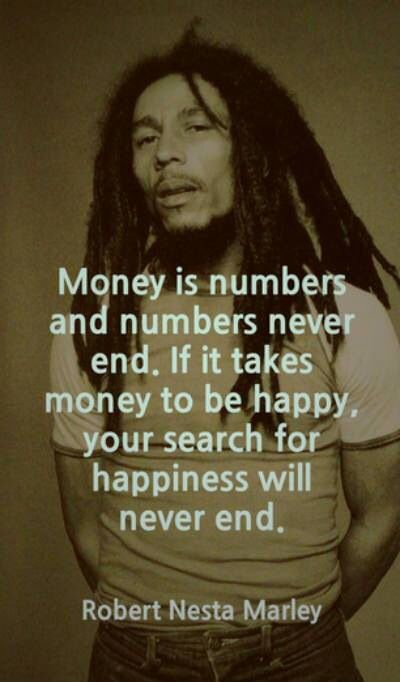 money is numbers and numbers never end. if it takes money to be happy, your search for happiness will never end. ~ bob m.