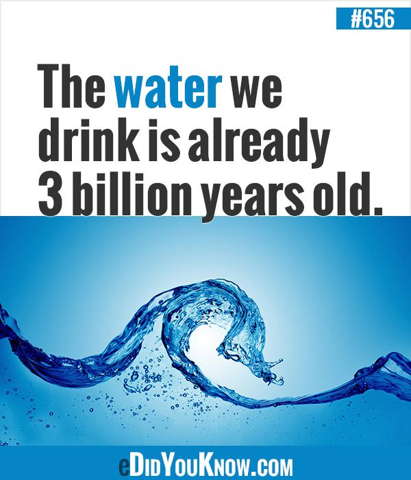 The water we drink is already 3 billion years old. http://edidyouknow.com/did-you-know-656/