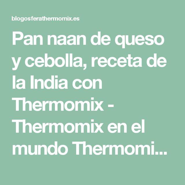 Pan naan de queso y cebolla, receta de la India con Thermomix - Thermomix en el mundo Thermomix en el mundo