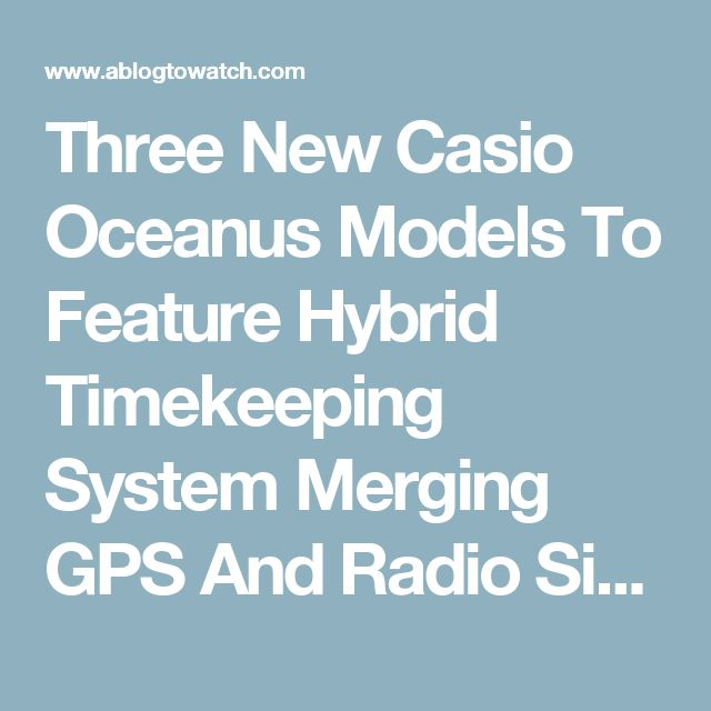 Three New Casio Oceanus Models To Feature Hybrid Timekeeping System Merging GPS And Radio Signal Syncing | aBlogtoWatch