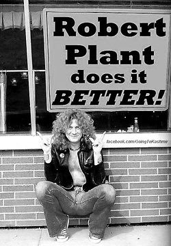 Robert Plant  -I'm quite sure he DOES do it better.  Pinning this on our (yes, his and mine) mutual birthday: fiery cusp Leos *are* the best.