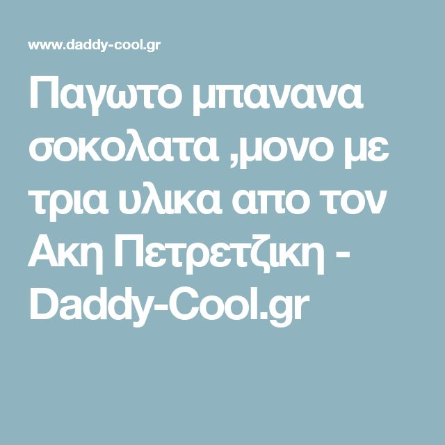 Παγωτο μπανανα σοκολατα ,μονο με τρια υλικα απο τον Ακη Πετρετζικη - Daddy-Cool.gr