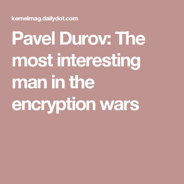 Pavel Durov: The most interesting man in the encryption wars