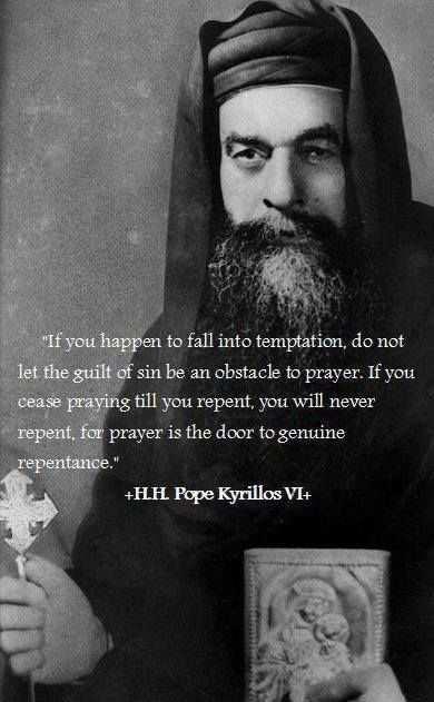 """""""If you happen to fall into temptation, do not let the guilt of sin be an obstacle to prayer. If you cease praying till you repent you will never repent, for prayer is the door to genuine repentance ."""" -Pope Kyrillos VI 116th Pope of Alexandria"""