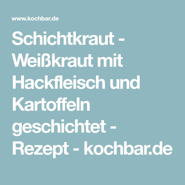Schichtkraut - Weißkraut mit Hackfleisch und Kartoffeln geschichtet - Rezept - kochbar.de
