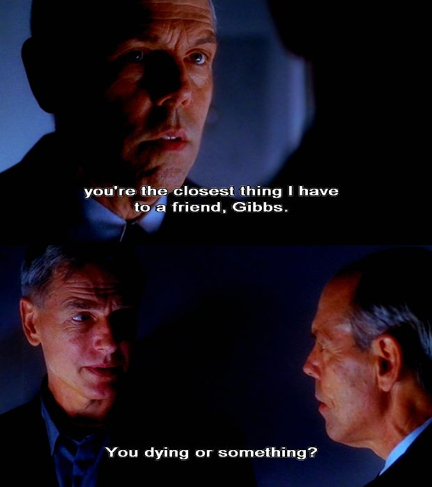 """""""You're the closest thing I have to a friend, Gibbs,"""" (Fornell), """"you dying or something."""" (Gibbs). Gibbs and Fornell have a interesting relationship."""