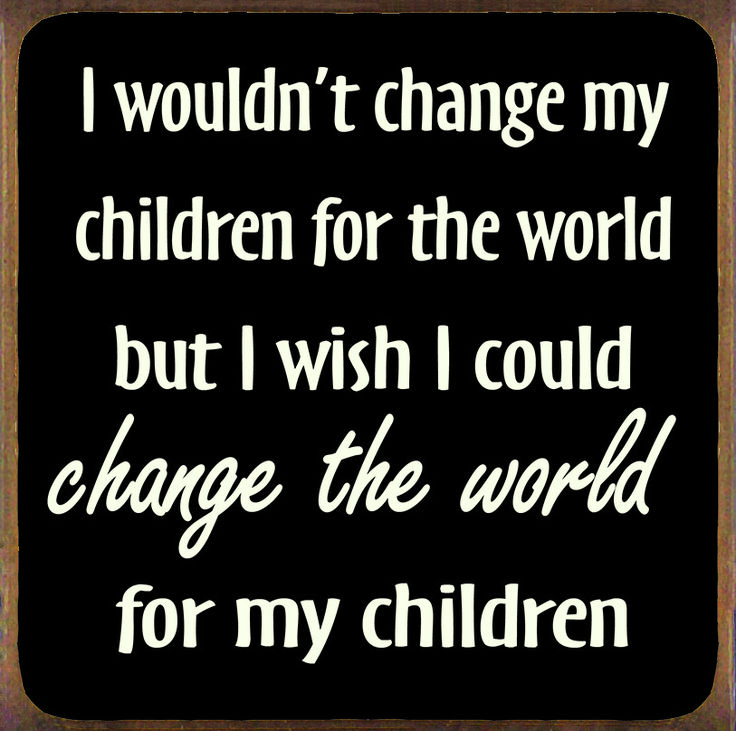 Country Marketplace - I Wouldn't Change My Children For The World But I Wish I Could Change The World For My Children Wood Sign, $19.99 (http://www.countrymarketplaces.com/i-wouldnt-change-my-children-for-the-world-but-i-wish-i-could-change-the-world-for-my-children-wood-sign/)
