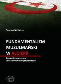 Fundamentalizm muzułmański w Algierii : znaczenie wewnętrzne i oddziaływanie międzynarodowe / Szymon Niedziela. -- Łysomice ;  Toruń :  Dom Wydawniczy Duet,  2013.