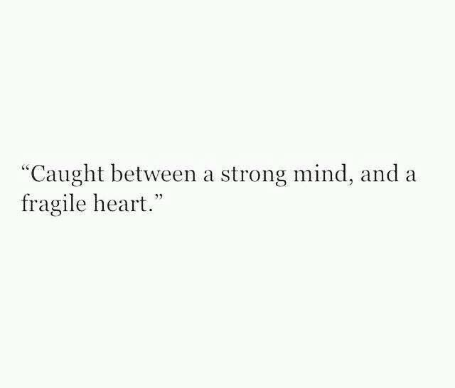 Caught between a strong mind, and a fragile heart.