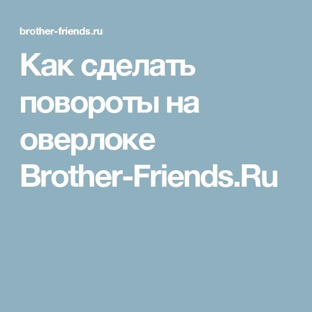 Как сделать повороты на оверлоке Brother-Friends.Ru